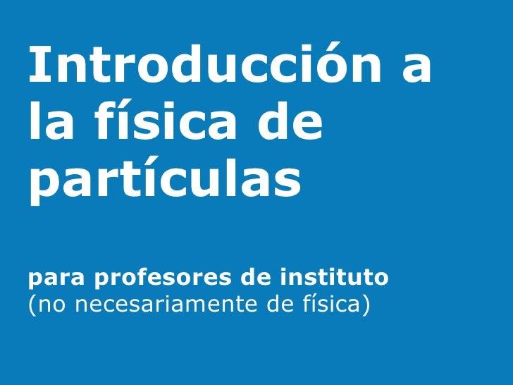 Introducción a la física de partículas para profesores de instituto (no necesariamente de física)
