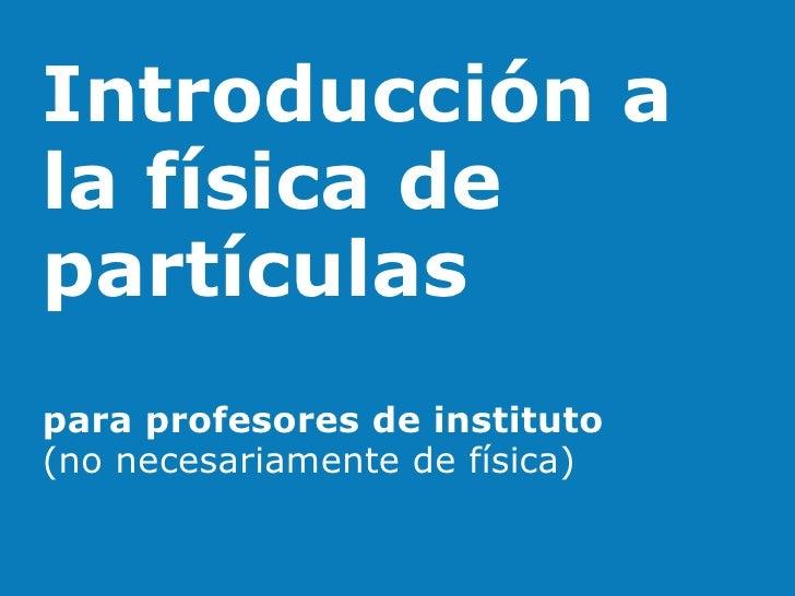 Introducción ala física departículaspara profesores de instituto(no necesariamente de física)