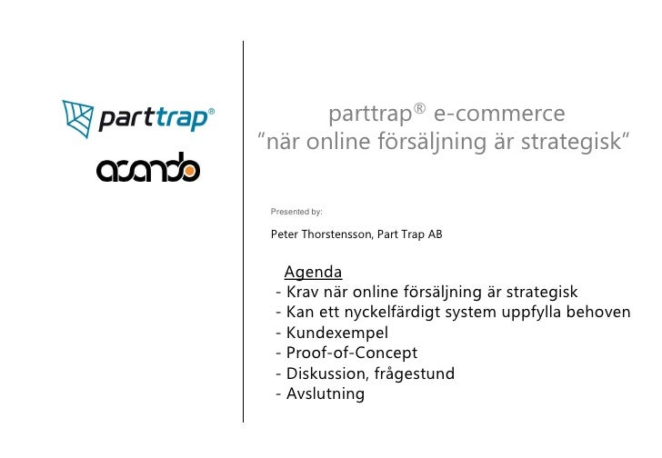 "parttrap® e-commerce ""när online försäljning är strategisk""   Presented by:   Peter Thorstensson, Part Trap AB       Agend..."