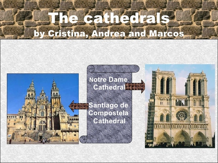 The cathedrals by Cristina, Andrea and Marcos N otre Dame  Cathedral Santiago de  Compostela  Cathedral
