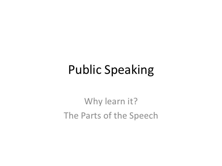 Public Speaking     Why learn it?The Parts of the Speech
