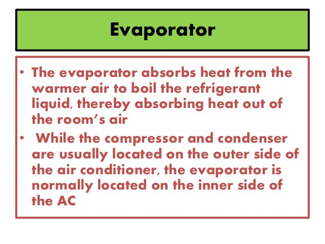 Evaporator • The evaporator absorbs heat from the warmer air to boil the refrigerant liquid, thereby absorbing heat out of...