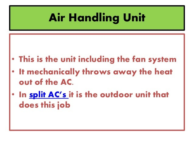 Air Handling Unit • This is the unit including the fan system • It mechanically throws away the heat out of the AC. • In s...