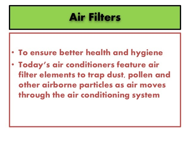 Air Filters • To ensure better health and hygiene • Today's air conditioners feature air filter elements to trap dust, pol...