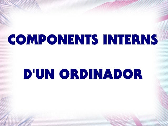COMPONENTS INTERNS D'UN ORDINADOR