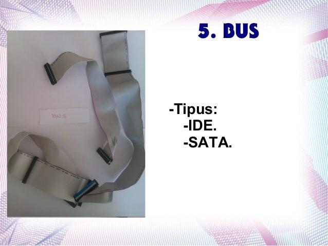 5. BUS  -Tipus: -IDE. -SATA.