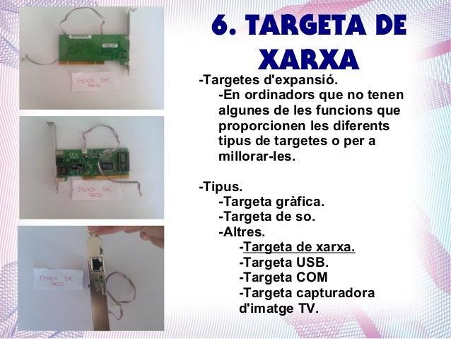 6. TARGETA DE XARXA  -Targetes d'expansió. -En ordinadors que no tenen algunes de les funcions que proporcionen les difere...