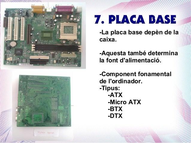 7. PLACA BASE -La placa base depèn de la caixa. -Aquesta també determina la font d'alimentació. -Component fonamental de l...