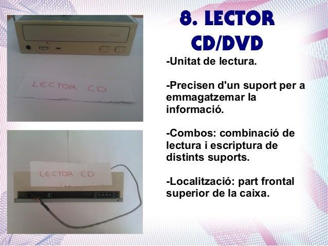 8. LECTOR CD/DVD  -Unitat de lectura.  -Precisen d'un suport per a emmagatzemar la informació. -Combos: combinació de lect...