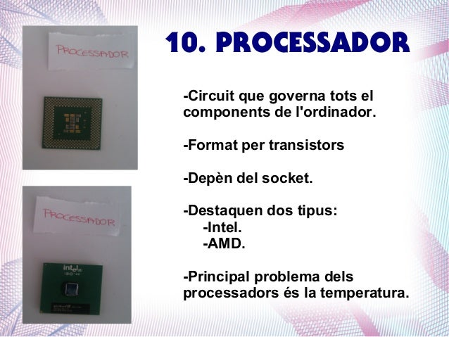 10. PROCESSADOR -Circuit que governa tots el components de l'ordinador. -Format per transistors -Depèn del socket. -Destaq...