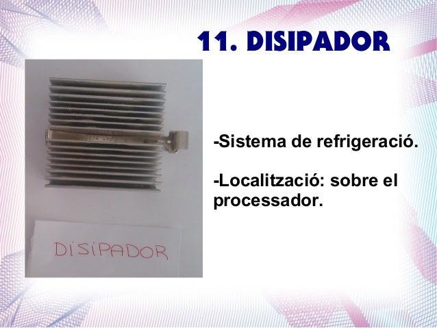 11. DISIPADOR  -Sistema de refrigeració. -Localització: sobre el processador.