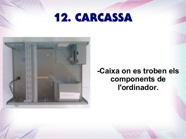 12. CARCASSA  -Caixa on es troben els components de l'ordinador.