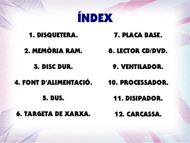 ÍNDEX 1. DISQUETERA.  7. PLACA BASE.  2. MEMÒRIA RAM.  8. LECTOR CD/DVD.  3. DISC DUR.  9. VENTILADOR.  4. FONT D'ALIMENTA...