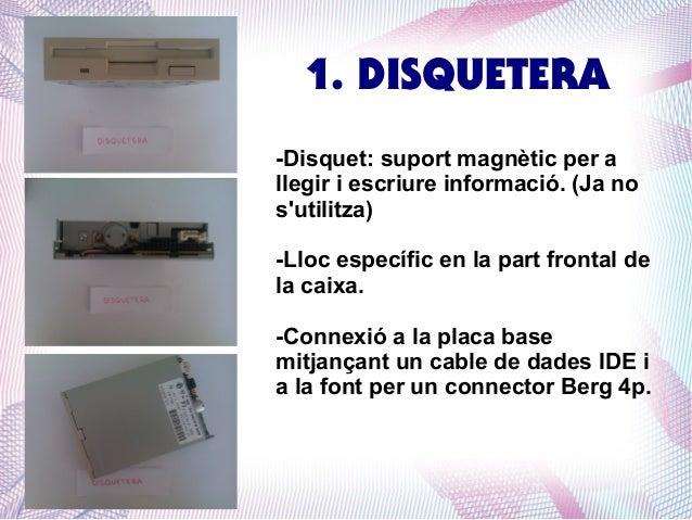 1. DISQUETERA -Disquet: suport magnètic per a llegir i escriure informació. (Ja no s'utilitza) -Lloc específic en la part ...