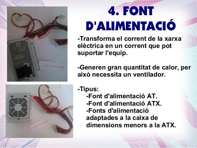 4. FONT D'ALIMENTACIÓ -Transforma el corrent de la xarxa elèctrica en un corrent que pot suportar l'equip. -Generen gran q...