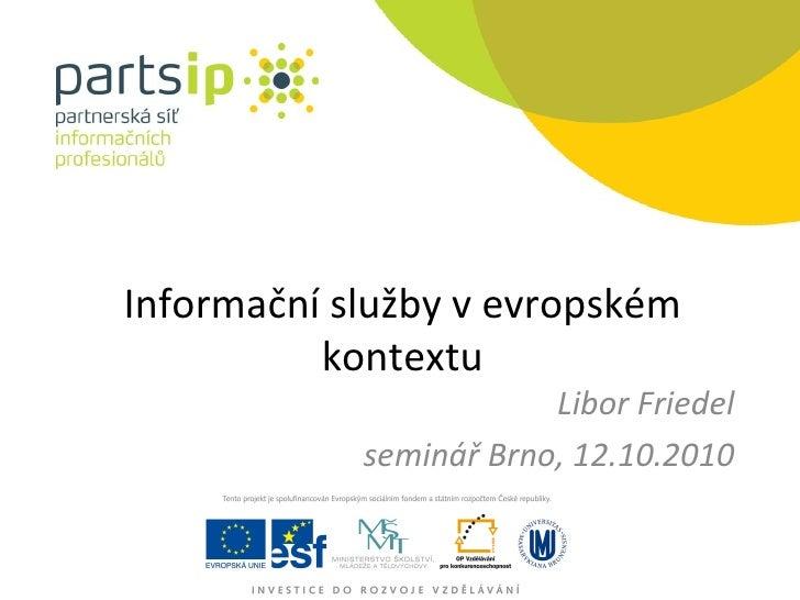 Informační služby v evropském kontextu Libor Friedel seminář Brno, 12.10.2010