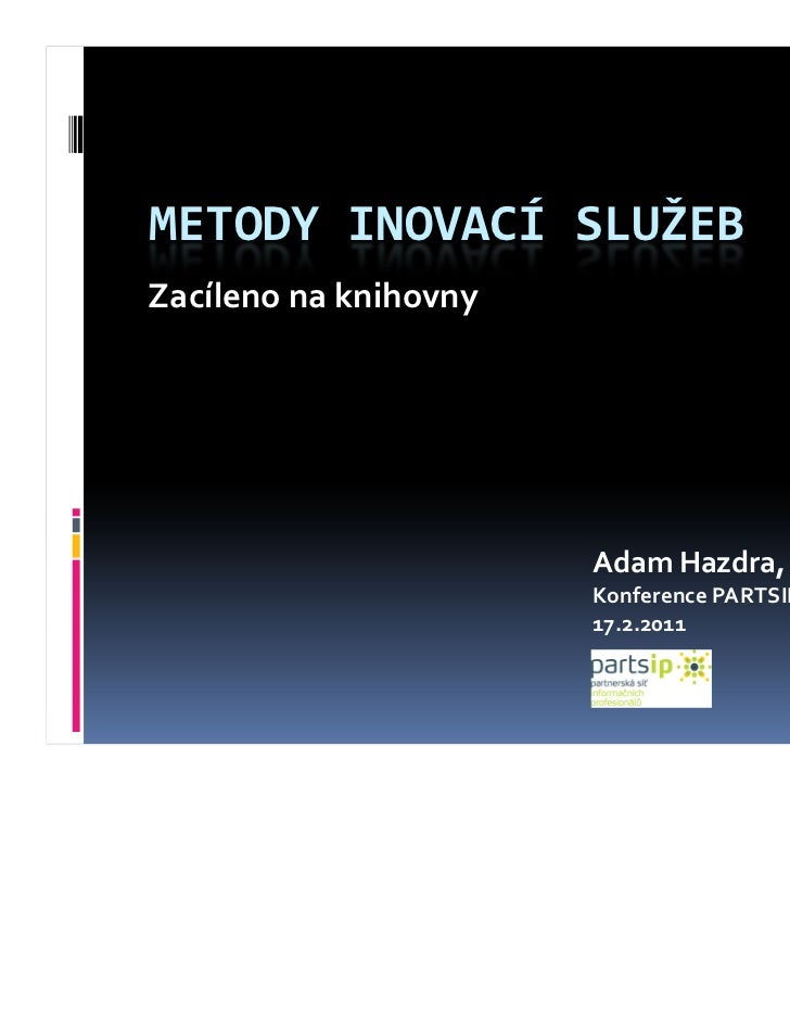 METODY INOVACÍ SLUŽEBZacíleno na knihovny                       Adam Hazdra, MSc                       Konference PARTSIP ...