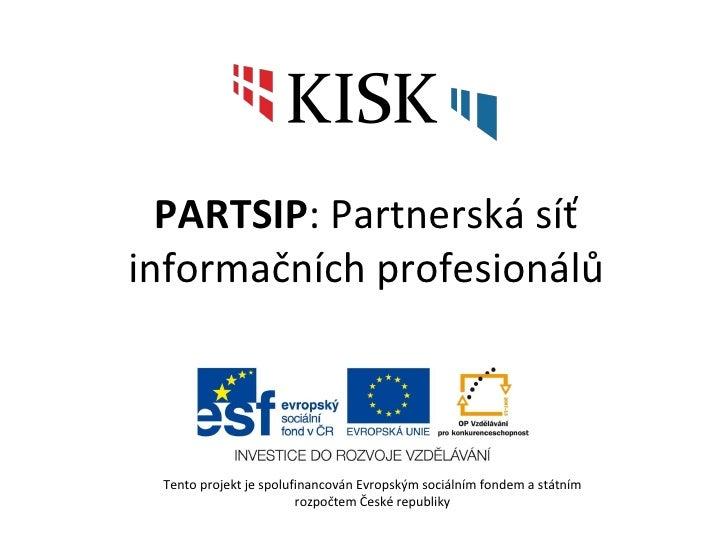 PARTSIP : Partnerská síť informačních profesionálů Tento projekt je spolufinancován Evropským sociálním fondem a státním r...