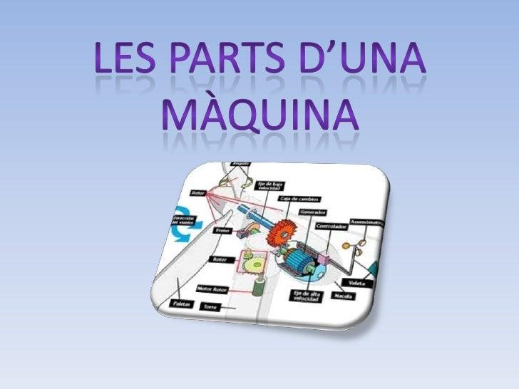 Quines són les parts d'una màquina?Els elements que componen una màquina són: El Motor L'estructura La carcassa Les pe...