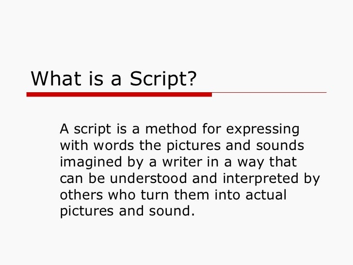 What is a Script? A script is a method for expressing with words the pictures and sounds imagined by a writer in a way tha...