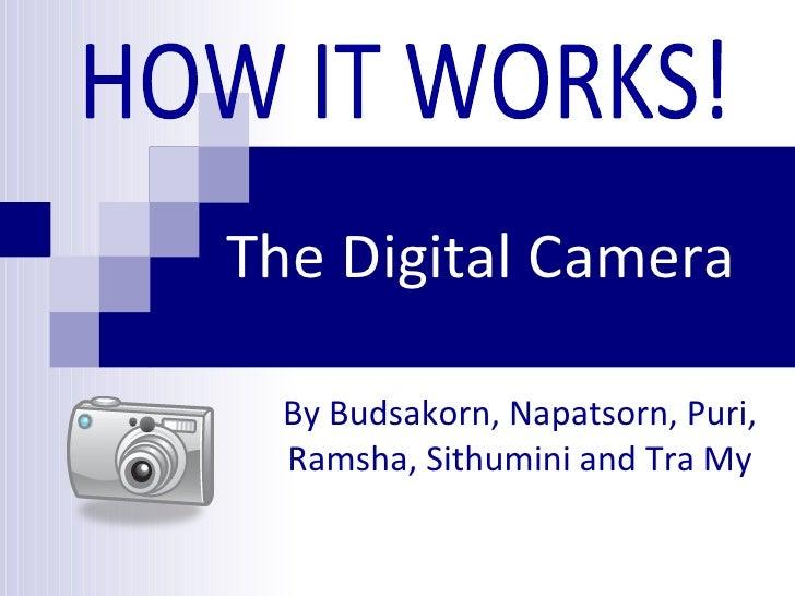 The Digital Camera By Budsakorn, Napatsorn, Puri, Ramsha, Sithumini and Tra My HOW IT WORKS!