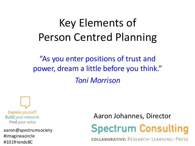 "Key Elements of Person Centred Planning ""As you enter positions of trust and power, dream a little before you think."" Toni..."