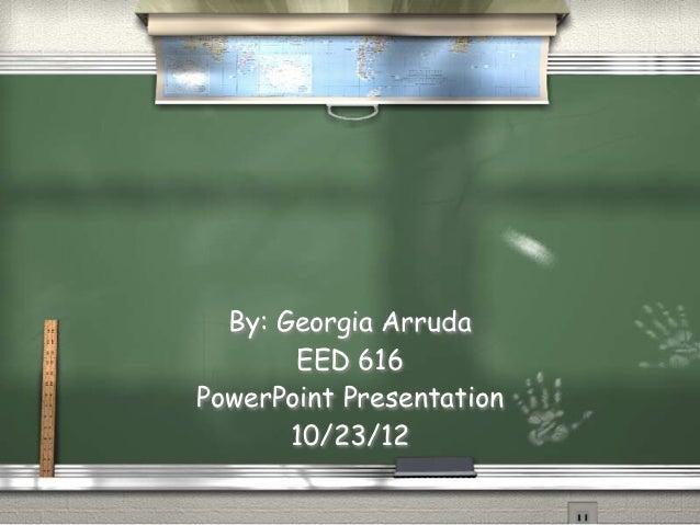 By: Georgia Arruda       EED 616PowerPoint Presentation       10/23/12