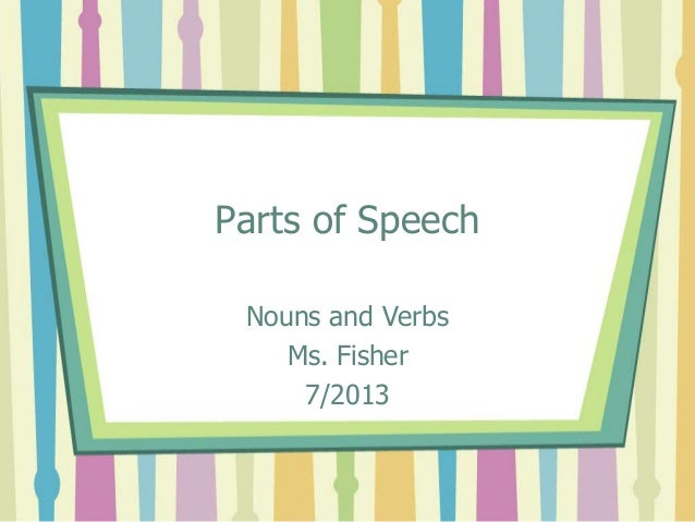 Parts of Speech Nouns and Verbs Ms. Fisher 7/2013