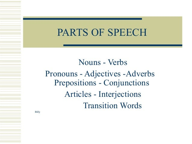 PARTS OF SPEECH Nouns - Verbs Pronouns - Adjectives -Adverbs Prepositions - Conjunctions Articles - Interjections Transiti...