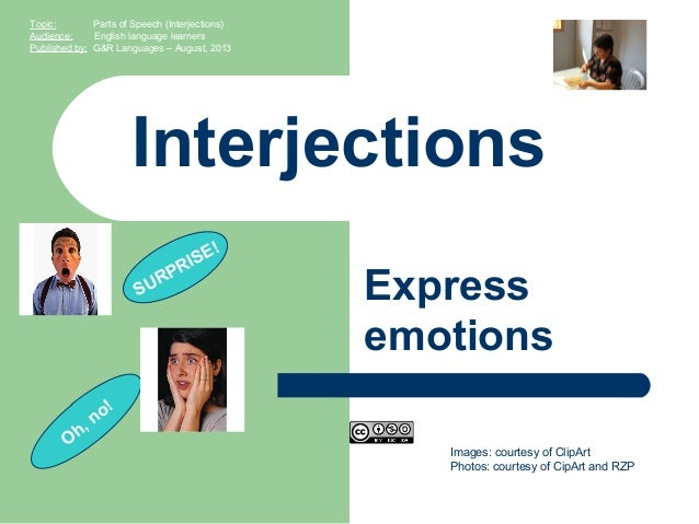 Images: courtesy of ClipArt Photos: courtesy of CipArt and RZP Interjections Express emotions Topic: Parts of Speech (Inte...