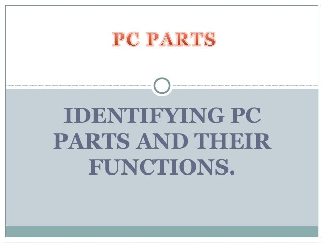 IDENTIFYING PCPARTS AND THEIR   FUNCTIONS.