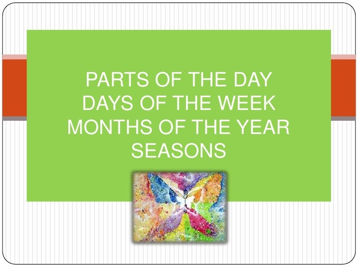 PARTS OF THE DAY DAYS OF THE WEEKMONTHS OF THE YEAR     SEASONS