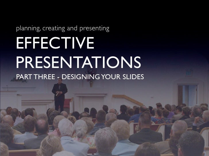 planning, creating and presenting  EFFECTIVE PRESENTATIONS PART THREE - DESIGNING YOUR SLIDES