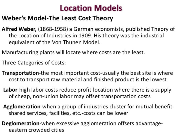 theory of the location of industry alfred weber Weber, in his theory, seems to have over-emphasized the supply factors while ignoring the demand factors still, credit must be given to weber for laying bare the fact that transportation costs are the most fundamental factor in deciding the location of the manufacturing industry.