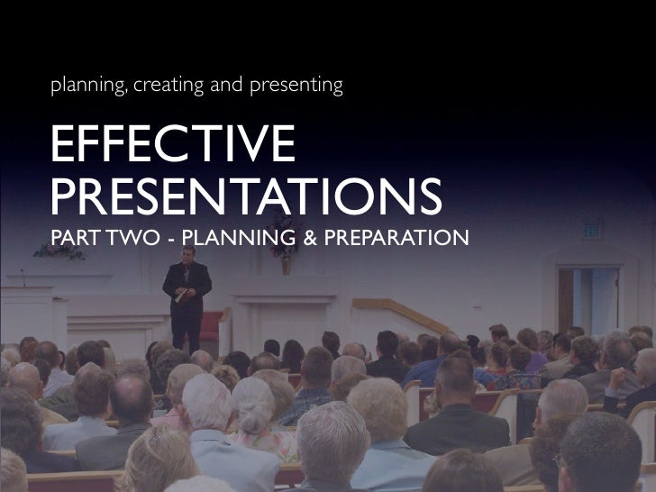 planning, creating and presenting   EFFECTIVE PRESENTATIONS PART TWO - PLANNING & PREPARATION