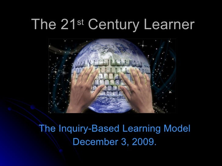 The 21 st  Century Learner The Inquiry-Based Learning Model December 3, 2009.