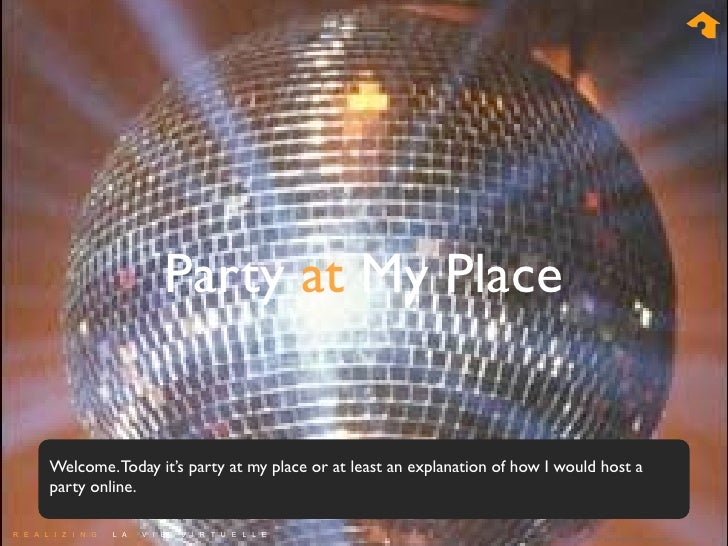 Party at My Place      Welcome. Today it's party at my place or at least an explanation of how I would host a    party onl...