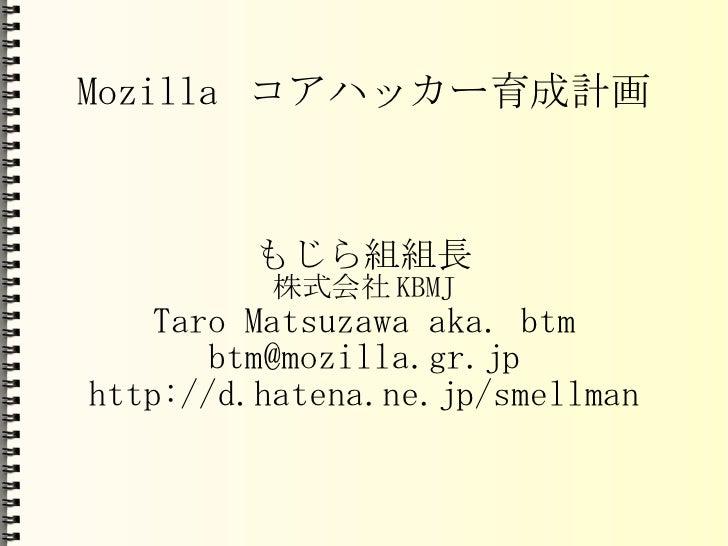 Mozilla コアハッカー育成計画 もじら組組長 株式会社KBMJ Taro Matsuzawa aka. btm [email_address] http://d.hatena.ne.jp/smellman