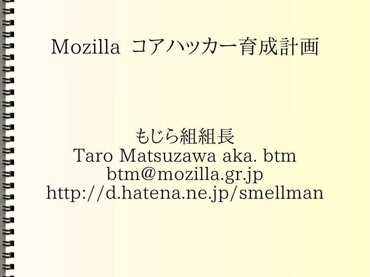 Mozilla コアハッカー育成計画              もじら組組長    Taro Matsuzawa aka. btm        btm@mozilla.gr.jp http://d.hatena.ne.jp/smellman