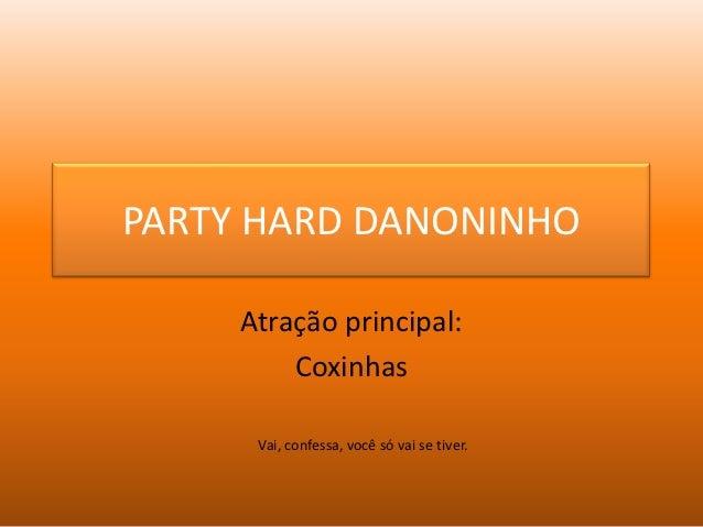 PARTY HARD DANONINHO     Atração principal:         Coxinhas      Vai, confessa, você só vai se tiver.