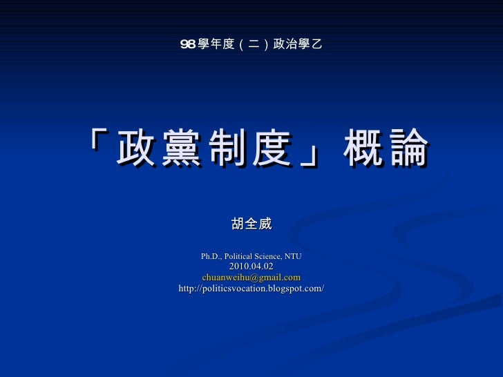 「政黨制度」概論 胡全威 Ph.D., Political Science, NTU 2010.04.02 [email_address] http://politicsvocation.blogspot.com/ 98 學年度(二)政治學乙