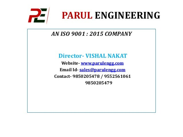 PARUL ENGINEERING AN ISO 9001 : 2015 COMPANY Director- VISHAL NAKAT Website- www.parulengg.com Email Id- sales@parulengg.c...