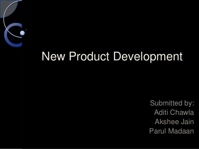New Product Development Submitted by: Aditi Chawla Akshee Jain Parul Madaan