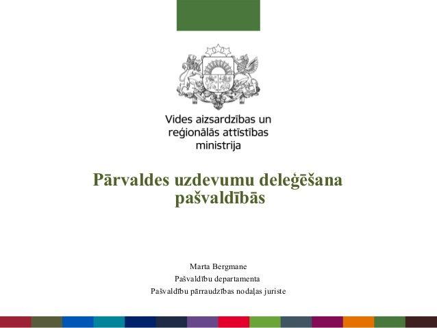 Pārvaldes uzdevumu deleģēšana pašvaldībās Marta Bergmane Pašvaldību departamenta Pašvaldību pārraudzības nodaļas juriste