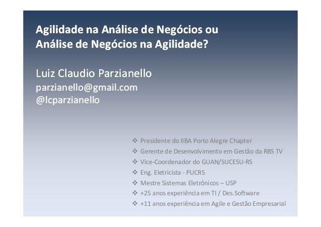 Agilidade na Análise de Negócios ou Análise de Negócios na Agilidade? Luiz Claudio Parzianello parzianello@gmail.com @lcpa...