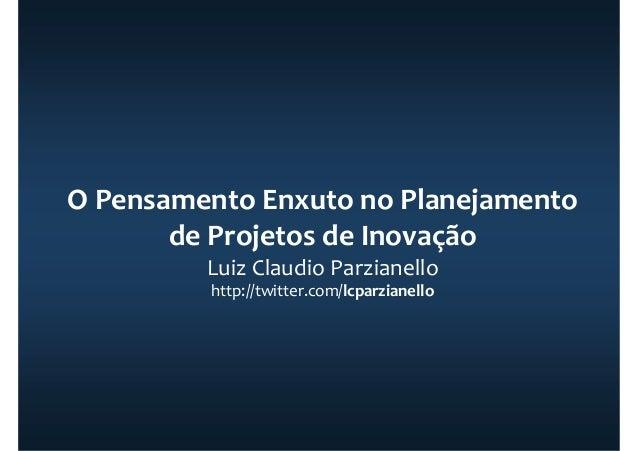 O Pensamento Enxuto no Planejamento de Projetos de Inovação Luiz Claudio Parzianello http://twitter.com/lcparzianello