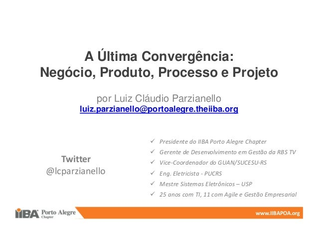 www.IIBAPOA.org A Última Convergência: Negócio, Produto, Processo e Projeto por Luiz Cláudio Parzianello luiz.parzianello@...