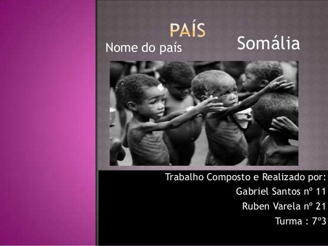 Nome do país  Somália  Trabalho Composto e Realizado por: Gabriel Santos nº 11 Ruben Varela nº 21 Turma : 7º3