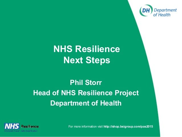 NHS Resilience Next Steps Phil Storr Head of NHS Resilience Project Department of Health For more information visit http:/...