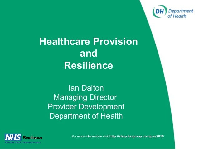 Healthcare Provision and Resilience Ian Dalton Managing Director Provider Development Department of Health For more inform...